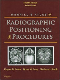 Merrill's Atlas of Radiographic Positioning and Procedures: Volume 1 - Eugene D. Frank