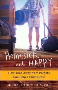 Homesick and Happy: How Time Away from Parents Can Help a Child Grow - Michael Thompson