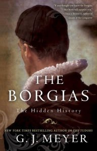 The Borgias: The Hidden History - G. J. Meyer