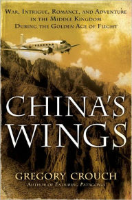 China's Wings: War, Intrigue, Romance, and Adventure in the Middle Kingdom During the Golden Age of Flight - Gregory Crouch