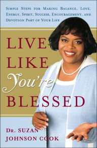 Live Like You're Blessed: Simple Steps for Making Balance, Love, Energy, Spirit, Success, Encouragement, and Devotion Part of Your Life - Suzan Johnson Cook