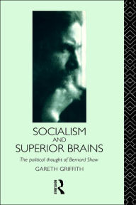 Socialism and Superior Brains: The Political Thought of George Bernard Shaw - Gareth Griffith