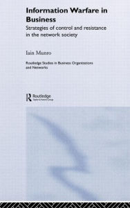 Information Warfare in Business: Strategies of Control and Resistance in the Network Society - Iain Munro