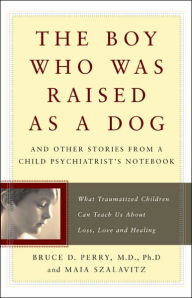 The Boy Who Was Raised as a Dog: And Other Stories from a Child Psychiatrist's Notebook: What Traumatized Children Can Teach Us About Loss, Love, and Healing - Bruce D. Perry