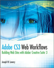 Adobe CS3 Web Workflows: Building Web Sites with Adobe Creative Suite 3 - Joseph Lowery