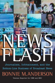 News Flash: Journalism, Infotainment and the Bottom-Line Business of Broadcast News - Bonnie Anderson