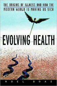 Evolving Health: The Origins of Illness and How the Modern World Is Making Us Sick - Noel T. Boaz