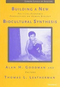 Building a New Biocultural Synthesis: Political-Economic Perspectives on Human Biology - Alan H. Goodman