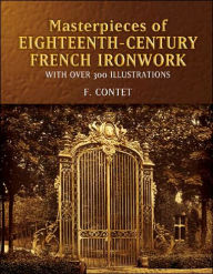 Masterpieces of Eighteenth-Century French Ironwork (Pictorial Archive Series): With Over 300 Illustrations - F. Contet