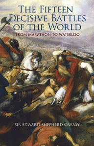 The Fifteen Decisive Battles of the World: From Marathon to Waterloo - Edward Shepherd Creasy