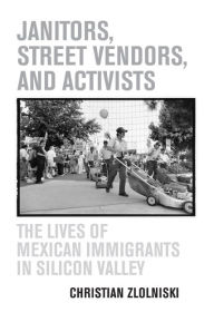Janitors, Street Vendors, and Activists: The Lives of Mexican Immigrants in Silicon Valley - Christian Zlolniski