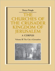 The Churches of the Crusader Kingdom of Jerusalem: Volume 3, The City of Jerusalem: A Corpus - Denys Pringle
