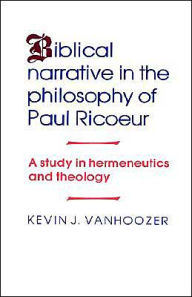 Biblical Narrative in the Philosophy of Paul Ricoeur: A Study in Hermeneutics and Theology - Kevin J. Vanhoozer