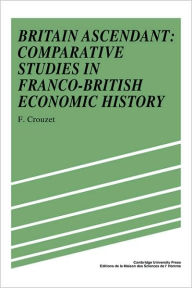 Britain Ascendant: Studies in British and Franco-British Economic History: Comparative Studies in Franco-British Economic History - Frangois Crouzet