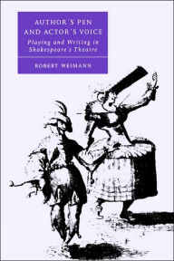 Author's Pen and Actor's Voice: Playing and Writing in Shakespeare's Theatre - Robert Weimann