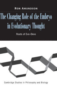 The Changing Role of the Embryo in Evolutionary Thought: Roots of Evo-Devo - Ron Amundson