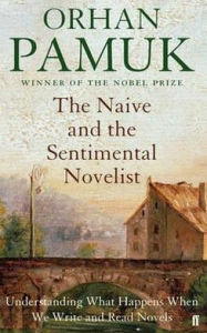 The Naive and the Sentimental Novelist: Understanding What Happens When We Write and Read Novels - Orhan Pamuk