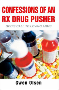 Confessions of an RX Drug Pusher: God's Call to Loving Arms - Gwen Olsen