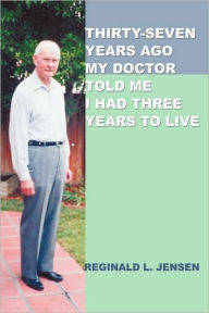 Thirty-Seven Years Ago My Doctor Told Me I Had Three Years to Live - Reginald L. Jensen
