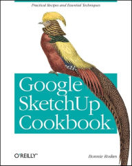 Google SketchUp Cookbook: Practical Recipes and Essential Techniques - Bonnie Roskes