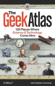 The Geek Atlas: 128 Places Where Science and Technology Come Alive - John Graham-Cumming