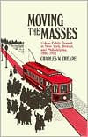 Moving the Masses: Urban Public Transit in New York, Boston, and Philadelphia, 1880-1912 - Charles W. Cheape
