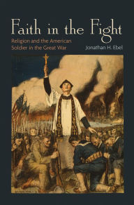 Faith in the Fight: Religion and the American Soldier in the Great War - Jonathan H. Ebel