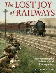 The Lost Joy of Railways: Remembering the Golden Age of Trainspotting. Julian Holland - Julian Holland