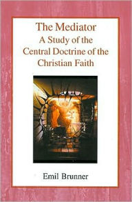 The Mediator: A Study of the Central Doctrine of the Christian Faith - Emil Brunner