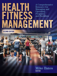 Health Fitness Management - 2nd Edition: A Comprehensive Resource for Managing and Operating Programs and Facilities - Mike Bates
