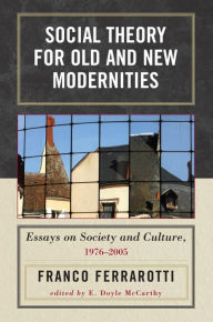 Social Theory for Old and New Modernities: Essays on Society and Culture, 1976-2005 - Ferrarotti
