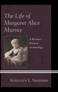 The Life of Margaret Alice Murray: A Woman's Work in Archaeology - Kathleen L., Sheppard