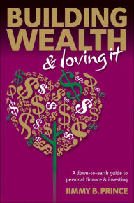 Building Wealth and Loving It: A Down-to-Earth Guide to Personal Finance and Investing - Jimmy B. Prince