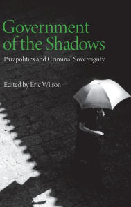 Government of the Shadows: Parapolitics and Criminal Sovereignty - Eric Wilson