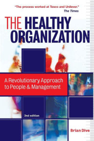 The Healthy Organization: A Revolutionary Approach to People and Management - Brian Dive