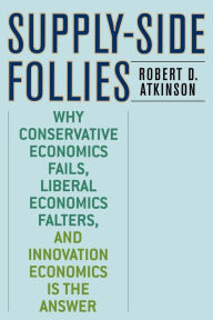 Supply-Side Follies: Why Conservative Economics Fails, Liberal Economics Falters, and Innovation Economics is the Answer - Robert D. Atkinson