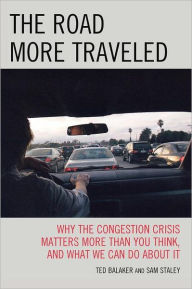 The Road More Traveled: Why the Congestion Crisis Matters More Than You Think, and What We Can Do About It - Ted Balaker