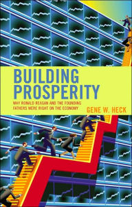 Building Prosperity: Why Ronald Reagan and the Founding Fathers Were Right on the Economy - Gene W. Heck