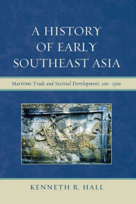 A History of Early Southeast Asia: Maritime Trade and Cultural Development, 100-1500 - Kenneth R. Hall