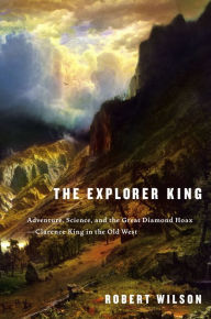 The Explorer King: Adventure, Science, and the Great Diamond Hoax--Clarence King in the Old West - Robert Wilson