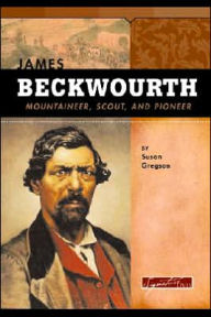 James Beckwourth: Mountaineer, Scout, and Pioneer - Susan R. Gregson