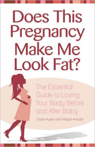 Does This Pregnancy Make Me Look Fat?: The Essential Guide to Loving Your Body Before and After Baby - Claire Mysko