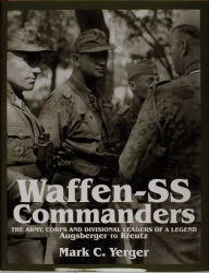 Waffen-SS Commanders: The Army, Corps and Divisiional Leaders of a Legend - Mark C. Yerger