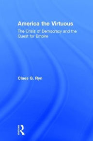 America the Virtuous: The Crisis of Democracy and the Quest for Empire - Claes G. Ryn