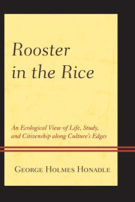 Rooster in the Rice: An Ecological View of Life, Study, and Citizenship along Culture's Edges - George Holmes Honadle
