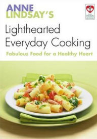 Anne Lindsay's Lighthearted Everyday Cooking: Fabulous Food for a Healthy Heart - Anne Lindsay