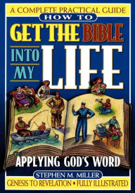 How to Get the Bible Into My Life: Putting God's Word Into Action - Stephen M. Miller