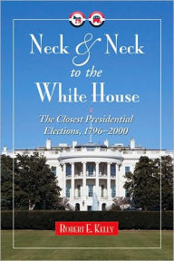 Neck and Neck to the White House: The Closest Presidential Elections, 1796-2000 - Robert E. Kelly