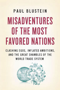 Misadventures of the Most Favored Nations: Clashing Egos, Inflated Ambitions, and the Great Shambles of the World Trade System - Paul Blustein