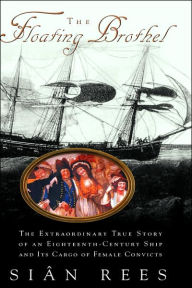 The Floating Brothel: The Extraordinary True Story of an Eighteenth-Century Ship and Its Cargo of Female Convicts - Sian Rees